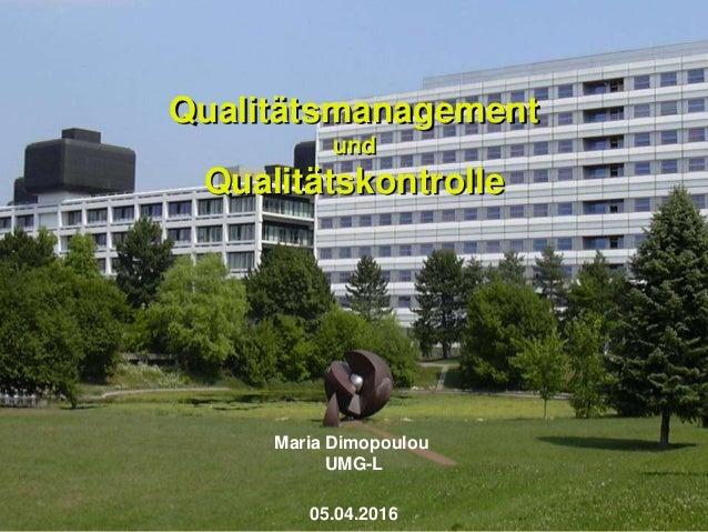 Qualitätsmanagement und Qualitätskontrolle Maria Dimopoulou UMG-L 05.04.2016