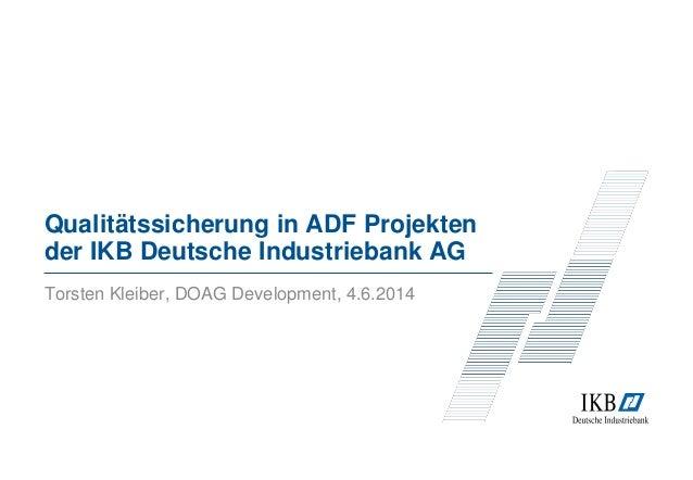 Qualitätssicherung in ADF Projekten der IKB Deutsche Industriebank AG Torsten Kleiber, DOAG Development, 4.6.2014