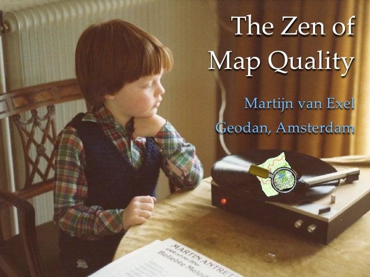 The Zen of                     Map Quality                       Martijn van Exel The Zen of Map Quality                Ge...