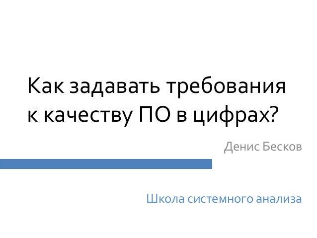 Как задавать требования к качеству ПО в цифрах? Денис Бесков Школа системного анализа