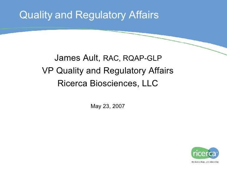 Regulatory IND Process James Ault,  RAC, RQAP-GLP VP Quality and Regulatory Affairs Ricerca Biosciences, LLC May 23, 2007 ...