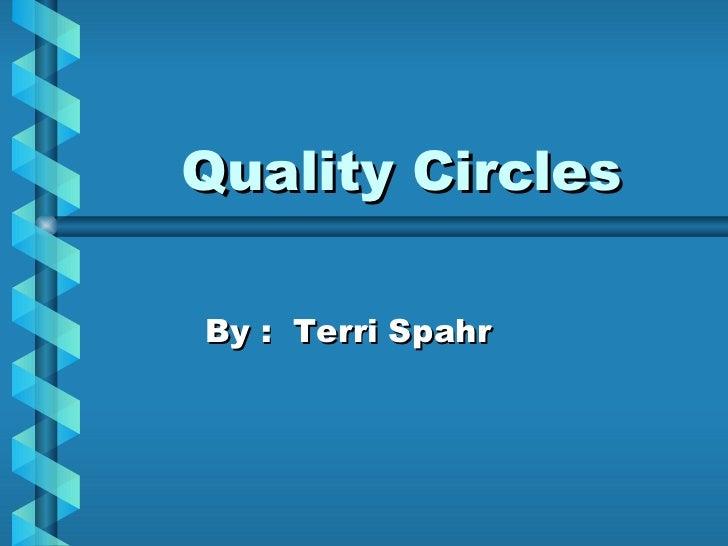 Quality Circles By :  Terri Spahr