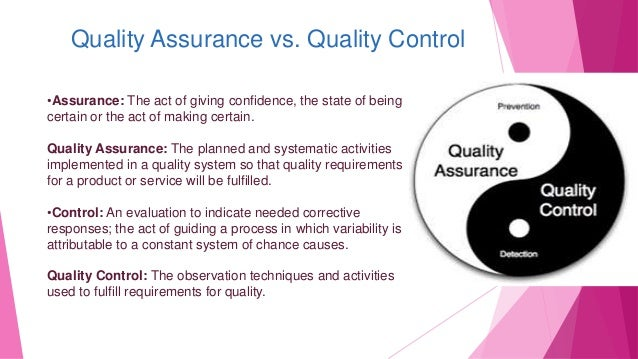 Quality Assurance vs. Quality Control •Assurance: The act of giving confidence, the state of being certain or the act of m...