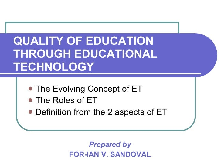 QUALITY OF EDUCATION THROUGH EDUCATIONAL TECHNOLOGY <ul><li>The Evolving Concept of ET </li></ul><ul><li>The Roles of ET <...