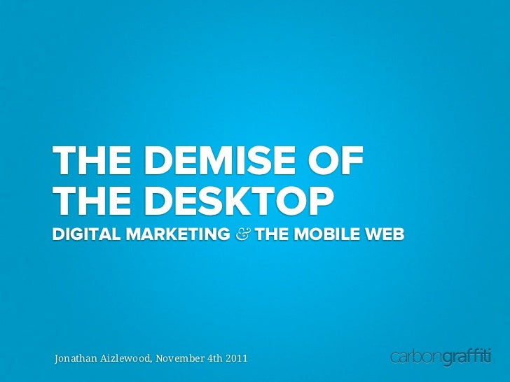 THE DEMISE OFTHE DESKTOPDIGITAL MARKETING & THE MOBILE WEBJonathan Aizlewood, November 4th 2011