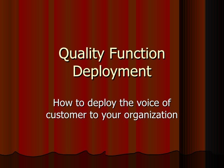 Quality Function Deployment How to deploy the voice of customer to your organization