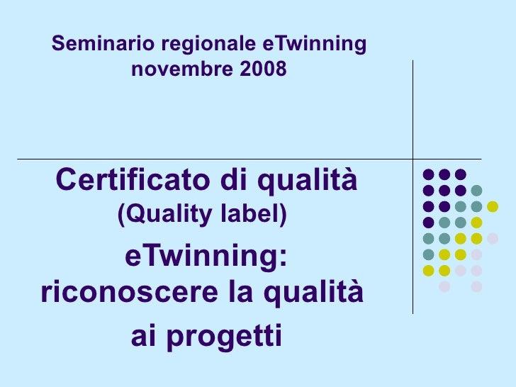 Seminario regionale eTwinning novembre 2008 Certificato di qualità (Quality label)   eTwinning: riconoscere la qualità  ai...