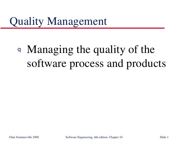 Quality Management <ul><li>Managing the quality of the software process and products </li></ul>