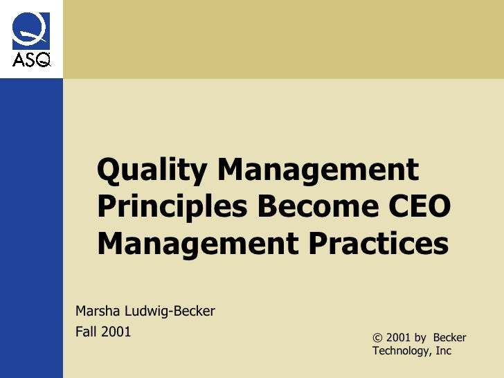 Quality Management Principles Become CEO Management Practices Marsha Ludwig-Becker Fall 2001 © 2001 by  Becker Technology,...