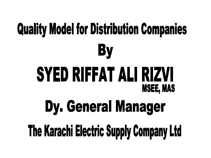 Quality Model for Distribution Companies By SYED RIFFAT ALI RIZVI MSEE, MAS Dy. General Manager The Karachi Electric Suppl...