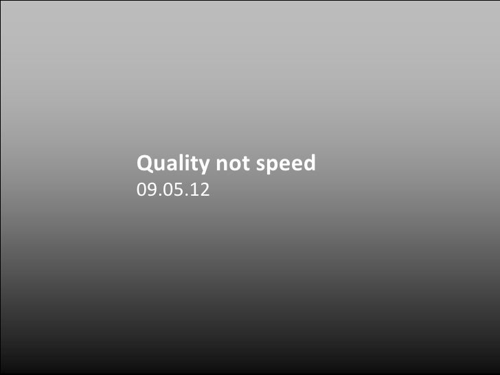 Quality not speed09.05.12