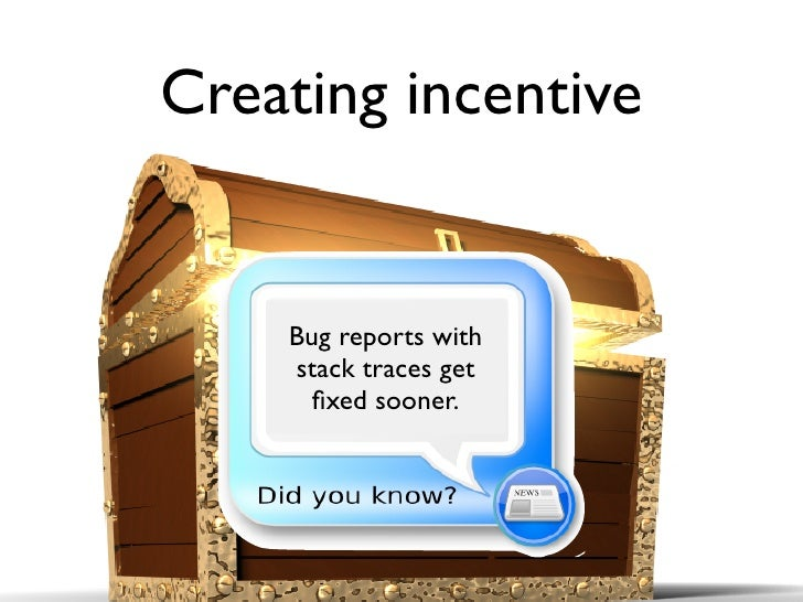 Creating incentive       Bug reports with     stack traces get       fixed sooner.