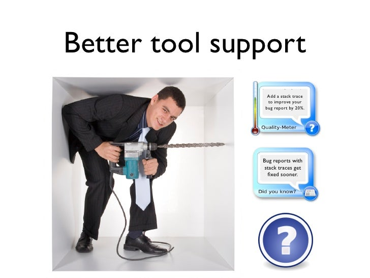 Better tool support                  Add a stack trace                  to improve your                 bug report by 20%....