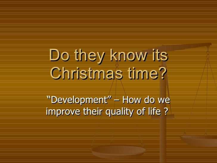 "Do they know its Christmas time? "" Development"" – How do we improve their quality of life ?"