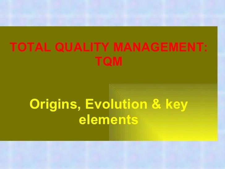 TOTAL QUALITY MANAGEMENT: TQM Origins, Evolution & key elements