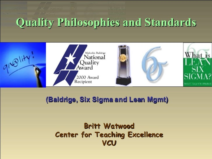 Quality Philosophies and Standards Britt Watwood Center for Teaching Excellence VCU (Baldrige, Six Sigma and Lean Mgmt)