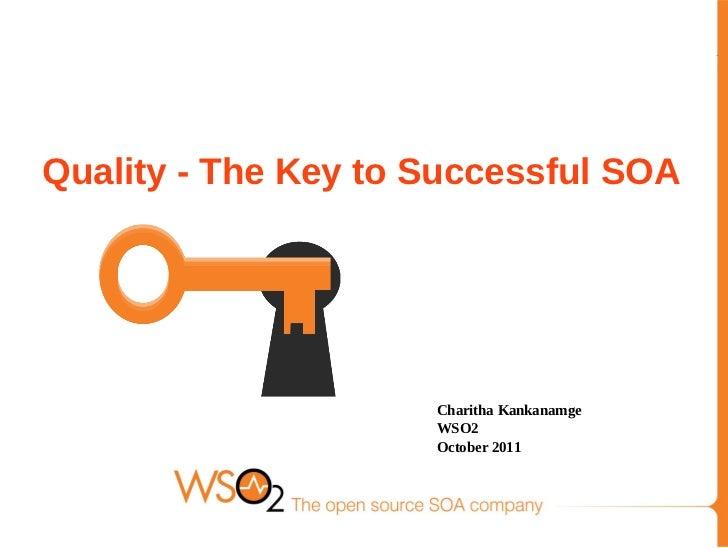 Quality - The Key to Successful SOA                     Charitha Kankanamge                     WSO2                     O...
