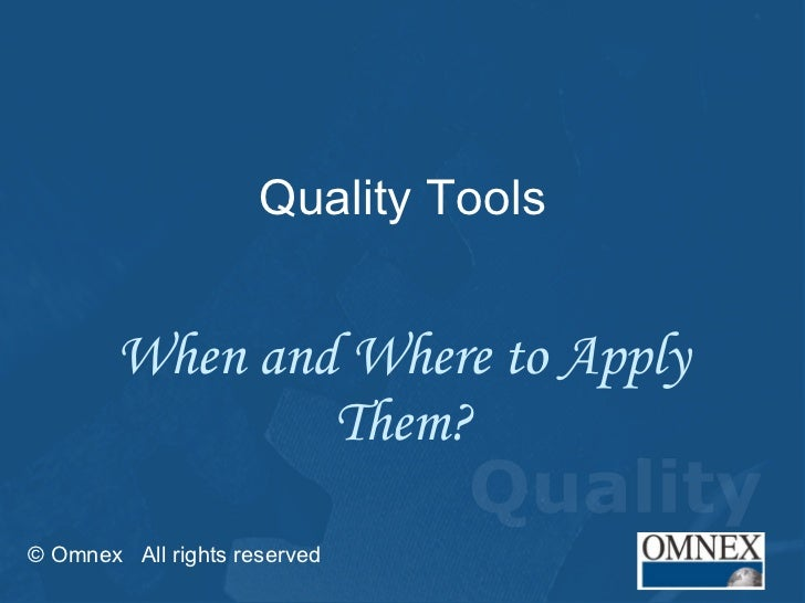 Quality Tools When and Where to Apply Them? © Omnex  All rights reserved