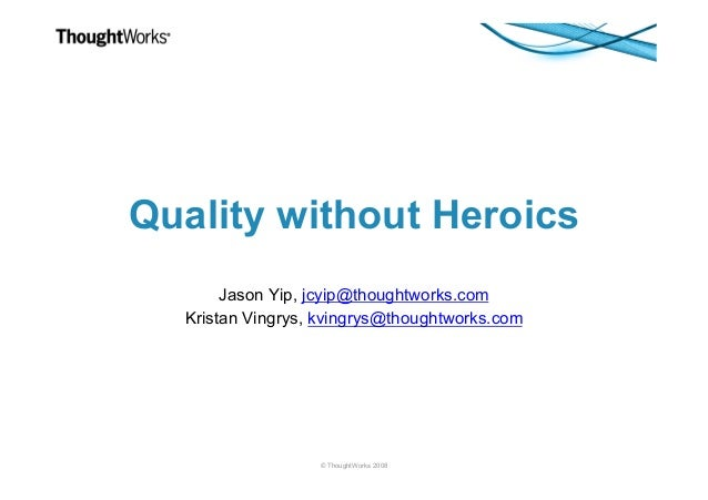 © ThoughtWorks 2008 Quality without Heroics Jason Yip, jcyip@thoughtworks.com Kristan Vingrys, kvingrys@thoughtworks.com