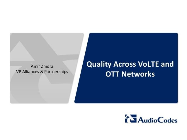 Quality  Across  VoLTE  and  OTT  Networks  Amir  Zmora  VP  Alliances  &  Partnerships