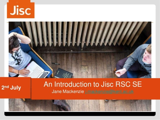 2nd July Jane Mackenzie j.mackenzie@kent.ac.uk An Introduction to Jisc RSC SE