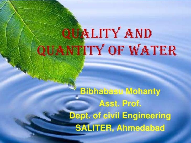 Quality andQuantity of Water     Bibhabasu Mohanty          Asst. Prof.   Dept. of civil Engineering    SALITER, Ahmedabad
