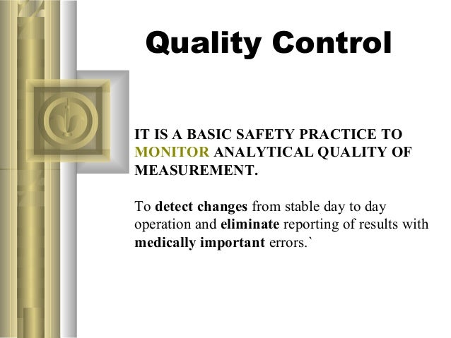 Quality ControlIT IS A BASIC SAFETY PRACTICE TOMONITOR ANALYTICAL QUALITY OFMEASUREMENT.To detect changes from stable day ...