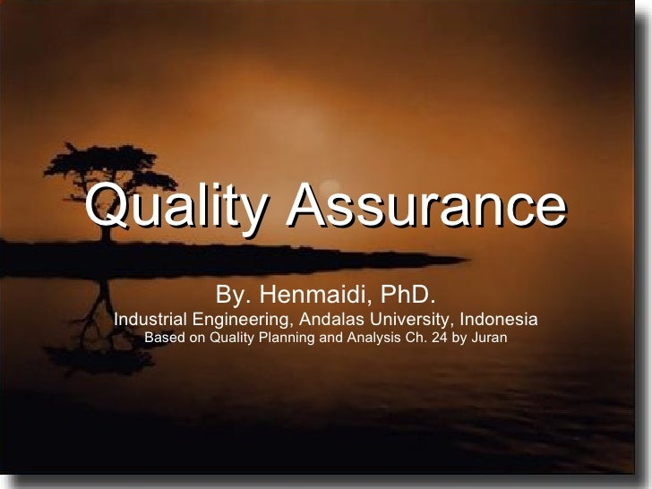 Quality Assurance By. Henmaidi, PhD. Industrial Engineering, Andalas University, Indonesia Based on Quality Planning and A...