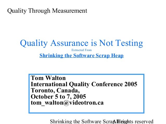 Quality Through Measurement  Quality Assurance is Not Testing Extracted From  Shrinking the Software Scrap Heap  Tom Walto...