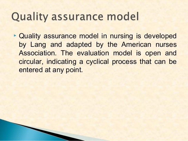   Quality assurance model in nursing is developed by Lang and adapted by the American nurses Association. The evaluation ...