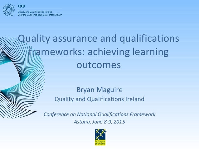 Quality assurance and qualifications frameworks: achieving learning outcomes Bryan Maguire Quality and Qualifications Irel...