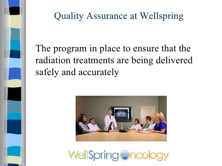 Quality Assurance at Wellspring The program is in place to ensure that patients are treated properly and that the radiatio...