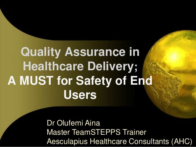 Quality Assurance in Healthcare Delivery; A MUST for Safety of End Users Dr Olufemi Aina Master TeamSTEPPS Trainer Aescula...