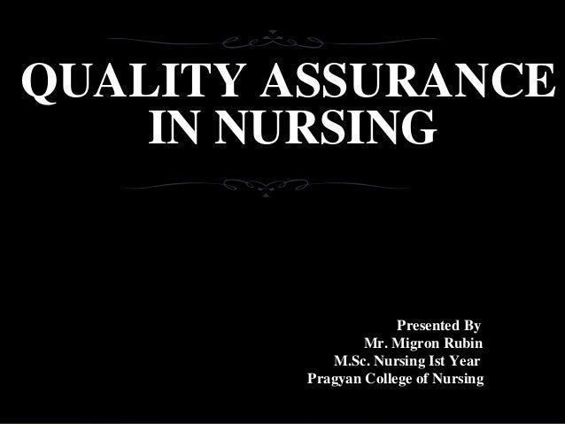 QUALITY ASSURANCE IN NURSING Presented By Mr. Migron Rubin M.Sc. Nursing Ist Year Pragyan College of Nursing