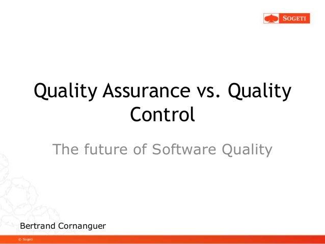 © Sogeti Quality Assurance vs. Quality Control The future of Software Quality Bertrand Cornanguer
