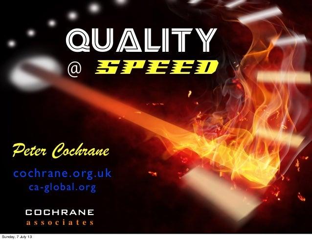 QUALITY @ SPEED Peter Cochrane cochrane.org.uk ca-global.org COCHRANE a s s o c i a t e s Sunday, 7 July 13