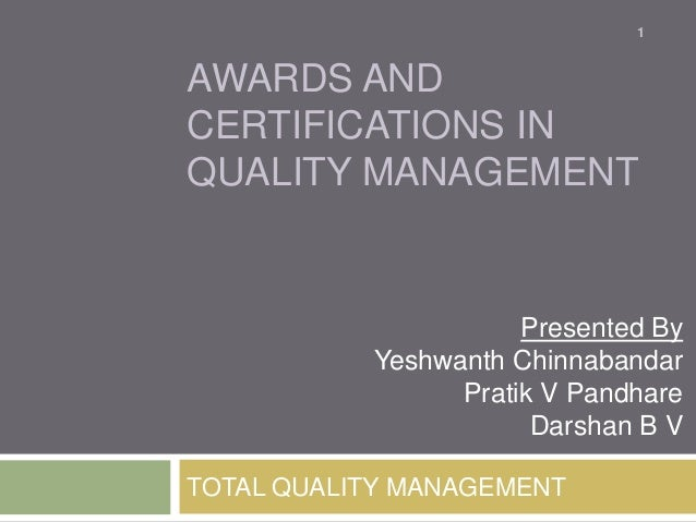 1  AWARDS AND CERTIFICATIONS IN QUALITY MANAGEMENT  Presented By Yeshwanth Chinnabandar Pratik V Pandhare Darshan B V TOTA...