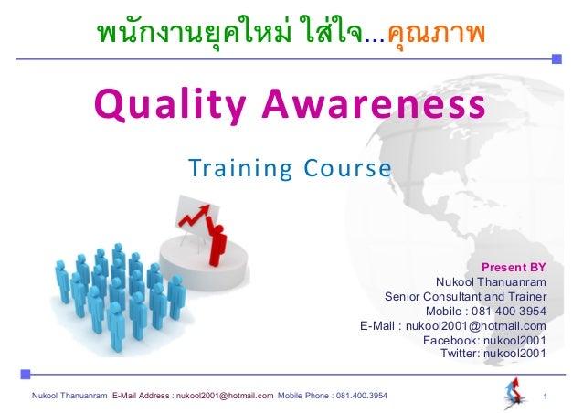 พนักงานยุคใหม่ ใส่ ใจ...คุณภาพ  Quality Awareness Training Course  Present BY Nukool Thanuanram Senior Consultant and Trai...