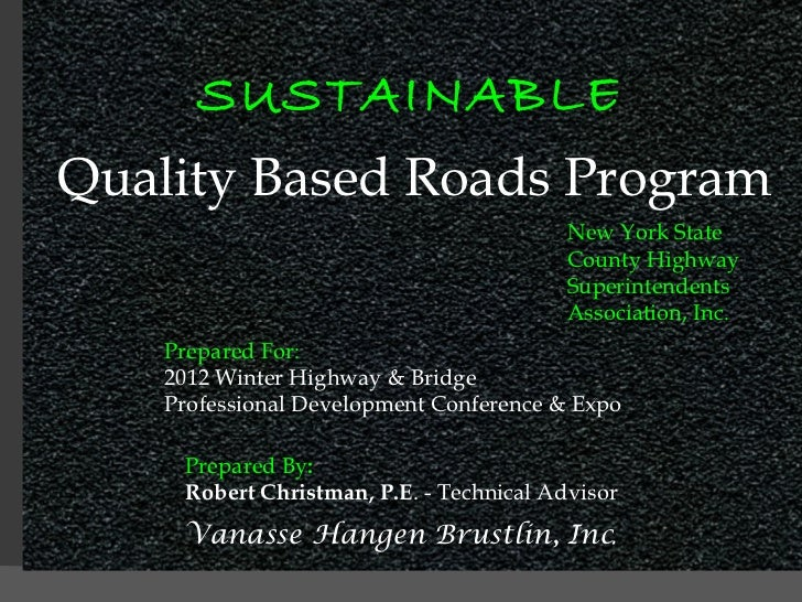 SUSTAINABLE Quality Based Roads Program New York State County Highway Superintendents Association, Inc. Prepared For: 2012...
