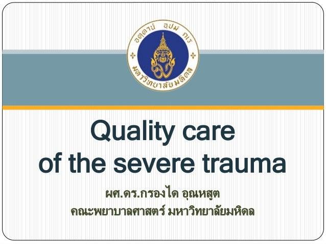 Quality care of the severe trauma ผศ.ดร.กรองได อุณหสูต คณะพยาบาลศาสตร์ มหาวิทยาลัยมหิดล