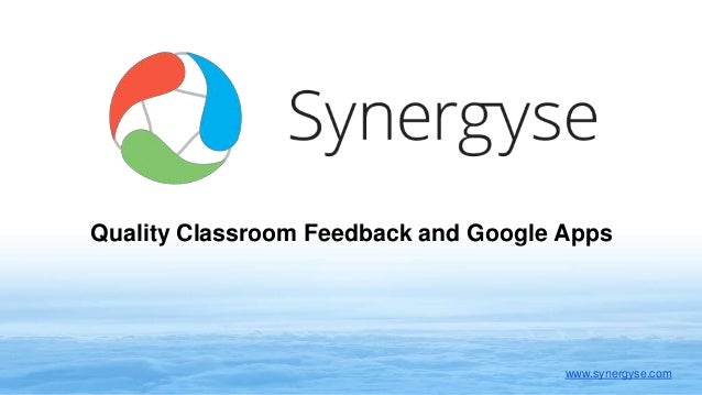 Quality Classroom Feedback and Google Apps www.synergyse.com