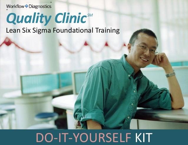 Quality Clinic  SM  Lean Six Sigma Foundational Training  DO-IT-YOURSELF KIT