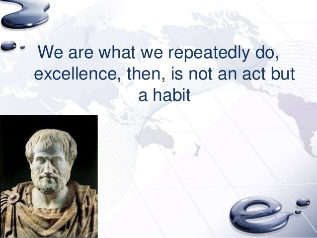 We are what we repeatedly do,excellence, then, is not an act but              a habit