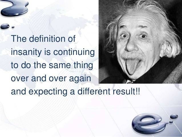 The definition ofinsanity is continuingto do the same thingover and over againand expecting a different result!!