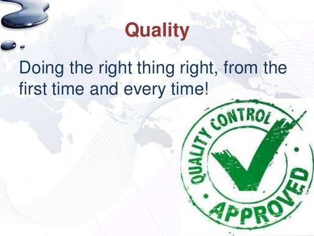 QualityDoing the right thing right, from thefirst time and every time!