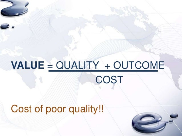 VALUE = QUALITY + OUTCOME              COSTCost of poor quality!!