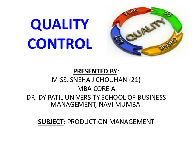 QUALITY CONTROL PRESENTED BY: MISS. SNEHA J CHOUHAN (21) MBA CORE A DR. DY PATIL UNIVERSITY SCHOOL OF BUSINESS MANAGEMENT,...