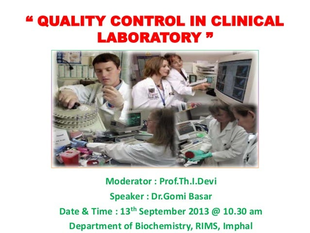 """ QUALITY CONTROL IN CLINICAL LABORATORY "" Moderator : Prof.Th.I.Devi Speaker : Dr.Gomi Basar Date & Time : 13th September..."