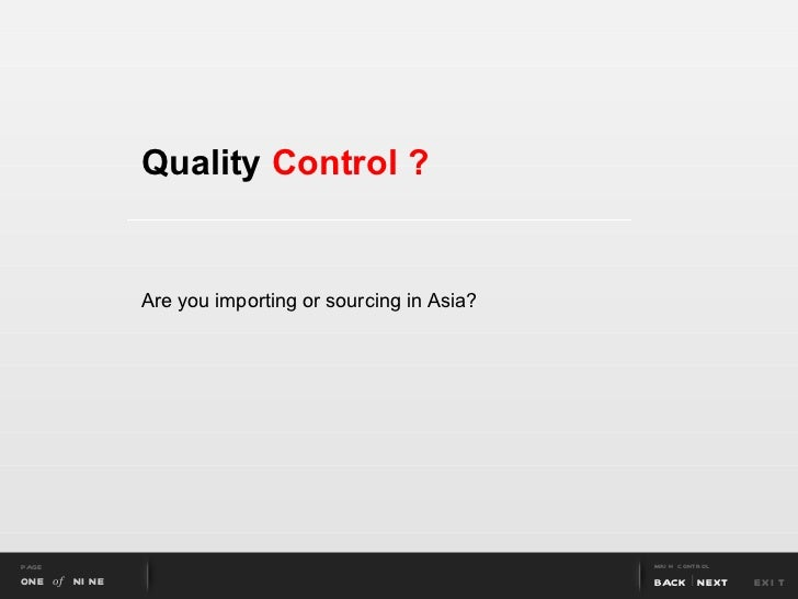 Quality  Control ? Are you importing or sourcing in Asia? PAGE ONE  of  NINE MAIN CONTROL BACK NEXT EXIT