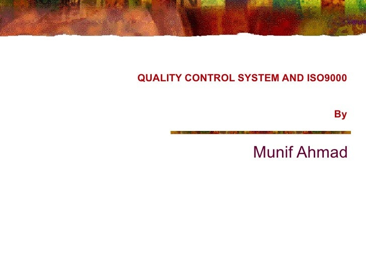 QUALITY CONTROL SYSTEM AND ISO9000 By Munif Ahmad